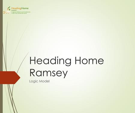 Heading Home Ramsey Logic Model. Homelessness The inability to obtain or maintain a stable, safe, and affordable place to live Place to live - A space.