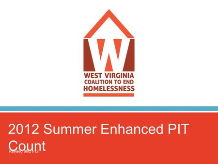 2012 Summer Enhanced PIT Count Revised 06/21/12. 2012 Summer PIT Count  Who are we? WVCEH – WV Coalition to End Homelessness.
