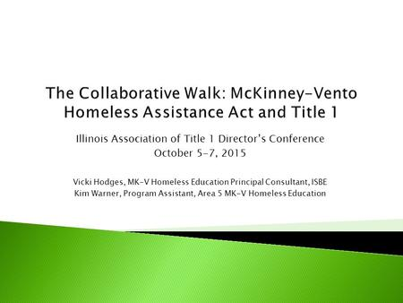 Illinois Association of Title 1 Director's Conference October 5-7, 2015 Vicki Hodges, MK-V Homeless Education Principal Consultant, ISBE Kim Warner, Program.