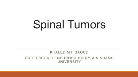KHALED M F SAOUD PROFESSOR OF NEUROSURGERY, AIN SHAMS UNIVERSITY Spinal Tumors.