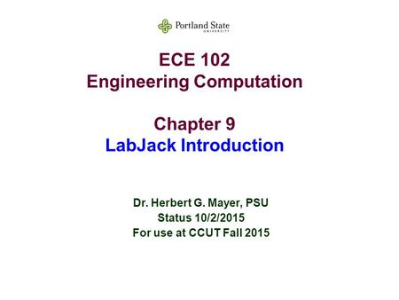 ECE 102 Engineering Computation Chapter 9 LabJack Introduction Dr. Herbert G. Mayer, PSU Status 10/2/2015 For use at CCUT Fall 2015.