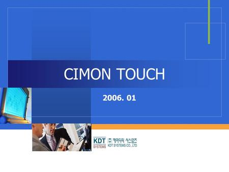 CIMON TOUCH 2006. 01. KDT SYSTEMS Introduction  Excellent Durability  The mobile CPU of the TOUCH gives excellent durability under industrial environment.