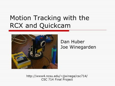 Motion Tracking with the RCX and Quickcam Dan Huber Joe Winegarden  CSC 714 Final Project.