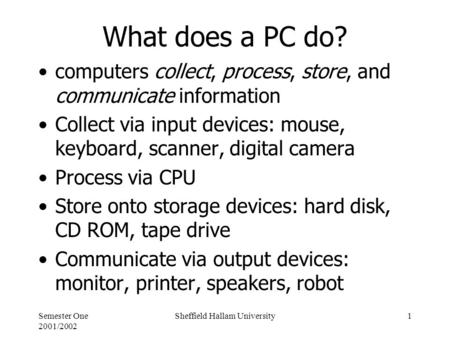 Semester One 2001/2002 Sheffield Hallam University1 What does a PC do? computers collect, process, store, and communicate information Collect via input.
