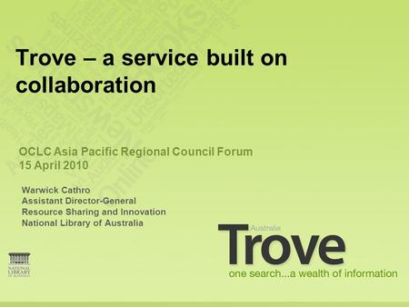 Warwick Cathro Assistant Director-General Resource Sharing and Innovation National Library of Australia Trove – a service built on collaboration OCLC Asia.