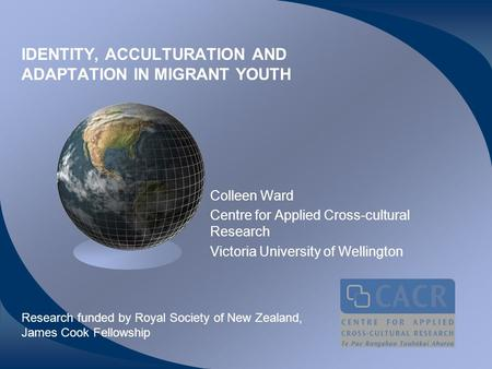 IDENTITY, ACCULTURATION AND ADAPTATION IN MIGRANT YOUTH Colleen Ward Centre for Applied Cross-cultural Research Victoria University of Wellington Research.