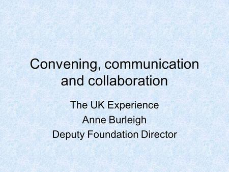 Convening, communication and collaboration The UK Experience Anne Burleigh Deputy Foundation Director.