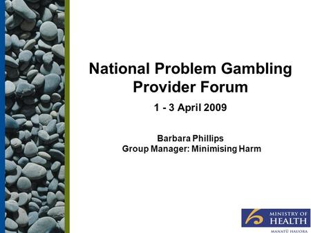 National Problem Gambling Provider Forum 1 - 3 April 2009 Barbara Phillips Group Manager: Minimising Harm.