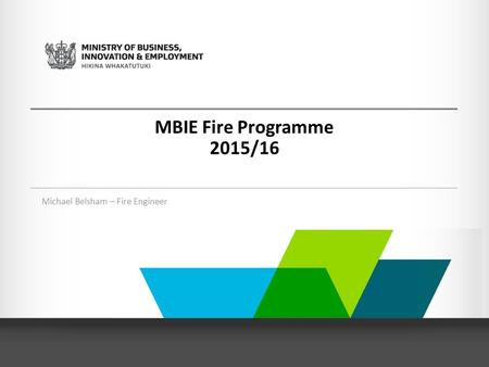 MBIE Fire Programme 2015/16 Michael Belsham – Fire Engineer.