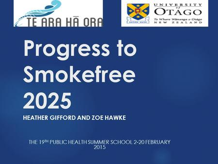 Progress to Smokefree 2025 HEATHER GIFFORD AND ZOE HAWKE THE 19 TH PUBLIC HEALTH SUMMER SCHOOL 2-20 FEBRUARY 2015.