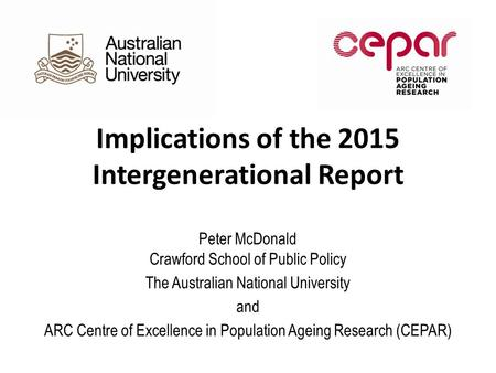 Implications of the 2015 Intergenerational Report Peter McDonald Crawford School of Public Policy The Australian National University and ARC Centre of.