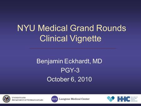 NYU Medical Grand Rounds Clinical Vignette Benjamin Eckhardt, MD PGY-3 October 6, 2010 U NITED S TATES D EPARTMENT OF V ETERANS A FFAIRS.