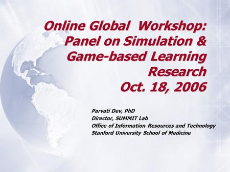Online Global Workshop: Panel on Simulation & Game-based Learning Research Oct. 18, 2006 Parvati Dev, PhD Director, SUMMIT Lab Office of Information Resources.