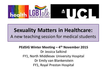 Sexuality Matters in Healthcare: A new teaching session for medical students PEdSIG Winter Meeting – 4 th November 2015 Dr Jessica Salkind FY1, North Middlesex.