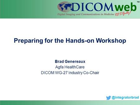 Preparing for the Hands-on Workshop Brad Genereaux Agfa HealthCare DICOM WG-27 Industry