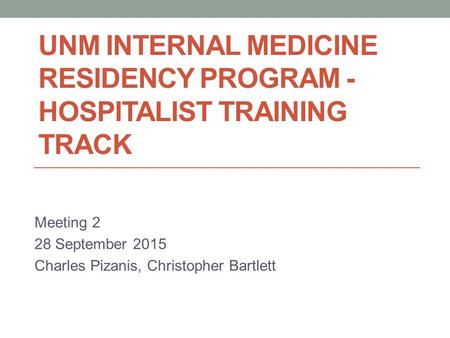 UNM INTERNAL MEDICINE RESIDENCY PROGRAM - HOSPITALIST TRAINING TRACK Meeting 2 28 September 2015 Charles Pizanis, Christopher Bartlett.