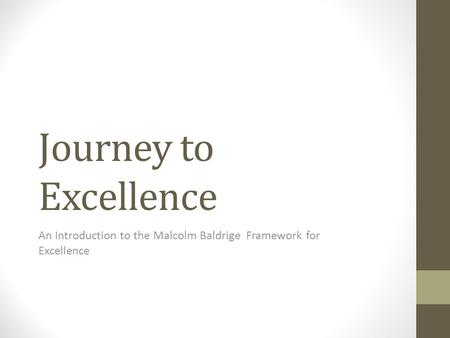 Journey to Excellence An Introduction to the Malcolm Baldrige Framework for Excellence.