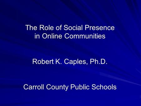 The Role of Social Presence in Online Communities Robert K. Caples, Ph.D. Carroll County Public Schools.