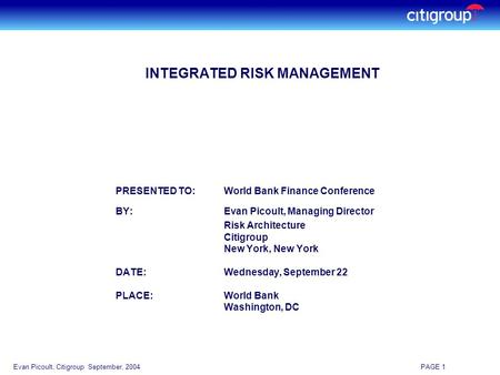 Evan Picoult, Citigroup September, 2004 PAGE 1 INTEGRATED RISK MANAGEMENT PRESENTED TO:World Bank Finance Conference BY:Evan Picoult, Managing Director.