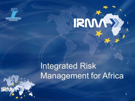 Integrated Risk Management for Africa 1. IRMA key data European Commission funded Research Project 3 years € 3.5M total budget - € 2.5M EC contribution.