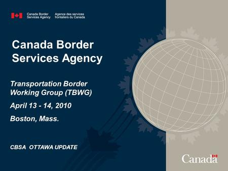Canada Border Services Agency Transportation Border Working Group (TBWG) April 13 - 14, 2010 Boston, Mass. CBSA OTTAWA UPDATE.