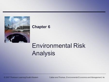 Environmental Risk Analysis Chapter 6 © 2007 Thomson Learning/South-WesternCallan and Thomas, Environmental Economics and Management, 4e.