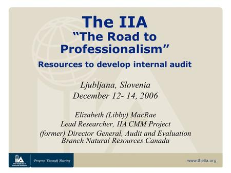 "Www.theiia.org The IIA ""The Road to Professionalism"" Resources to develop internal audit Ljubljana, Slovenia December 12- 14, 2006 Elizabeth (Libby) MacRae."