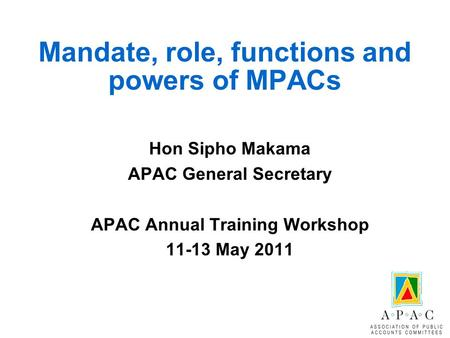 Mandate, role, functions and powers of MPACs Hon Sipho Makama APAC General Secretary APAC Annual Training Workshop 11-13 May 2011.