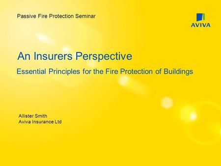 An Insurers Perspective Essential Principles for the Fire Protection of Buildings Allister Smith Aviva Insurance Ltd Passive Fire Protection Seminar.