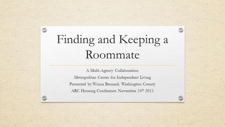 Finding and Keeping a Roommate A Multi-Agency Collaboration Metropolitan Center for Independent Living Presented by Winna Bernard, Washington County ARC.