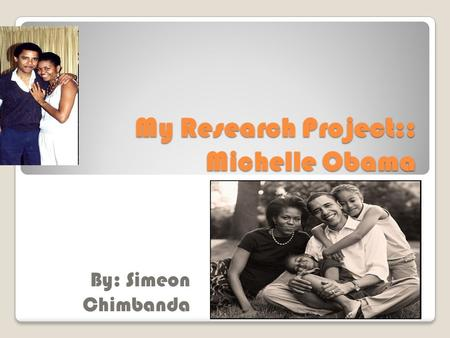 My Research Project:: Michelle Obama By: Simeon Chimbanda.