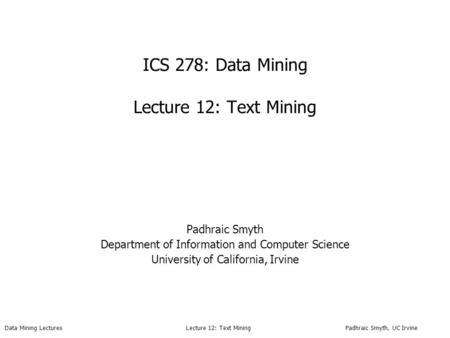 Data Mining Lectures Lecture 12: Text Mining Padhraic Smyth, UC Irvine ICS 278: Data Mining Lecture 12: Text Mining Padhraic Smyth Department of Information.