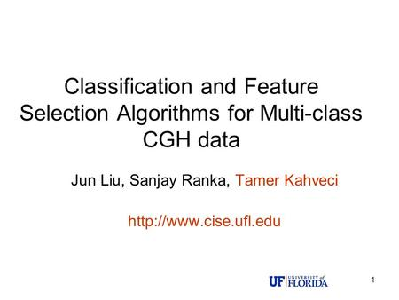 1 Classification and Feature Selection Algorithms for Multi-class CGH data Jun Liu, Sanjay Ranka, Tamer Kahveci