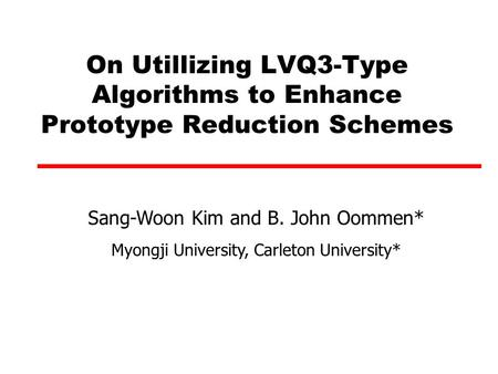 On Utillizing LVQ3-Type Algorithms to Enhance Prototype Reduction Schemes Sang-Woon Kim and B. John Oommen* Myongji University, Carleton University*