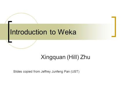 Introduction to Weka Xingquan (Hill) Zhu Slides copied from Jeffrey Junfeng Pan (UST)