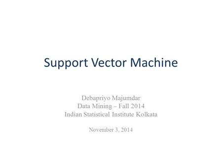 Support Vector Machine Debapriyo Majumdar Data Mining – Fall 2014 Indian Statistical Institute Kolkata November 3, 2014.