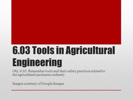 6.03 Tools in Agricultural Engineering Obj. 6.03: Remember tools and their safety practices related to the agricultural mechanics industry Images courtesy.