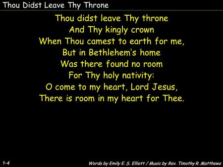 Thou Didst Leave Thy Throne Thou didst leave Thy throne And Thy kingly crown When Thou camest to earth for me, But in Bethlehem's home Was there found.