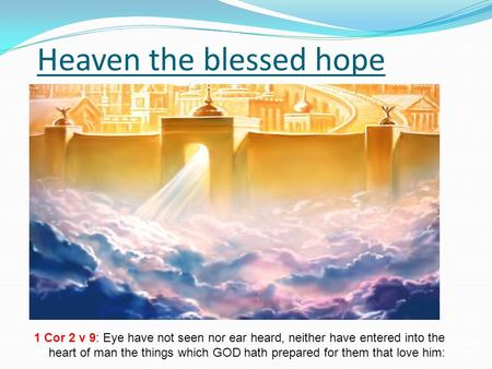 Heaven the blessed hope 1 Cor 2 v 9: Eye have not seen nor ear heard, neither have entered into the heart of man the things which GOD hath prepared for.