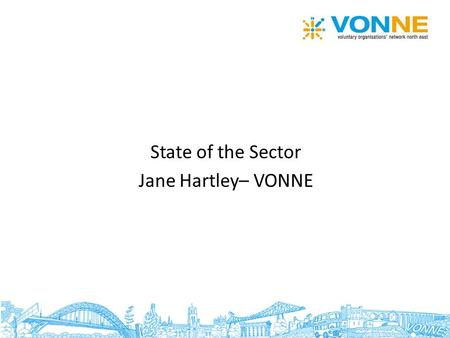 State of the Sector Jane Hartley– VONNE. Size and scale of sector in NE 6,900 voluntary and community organisations in the North East Doesn't include.