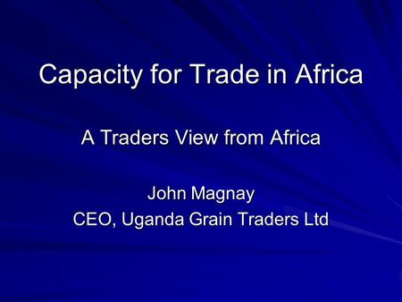 Capacity for Trade in Africa A Traders View from Africa John Magnay CEO, Uganda Grain Traders Ltd.