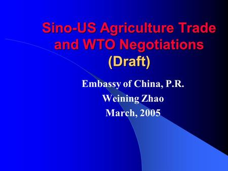 Sino-US Agriculture Trade and WTO Negotiations (Draft) Embassy of China, P.R. Weining Zhao March, 2005.