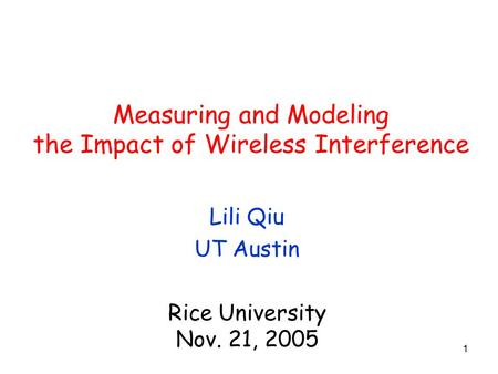 1 Measuring and Modeling the Impact of Wireless Interference Lili Qiu UT Austin Rice University Nov. 21, 2005.
