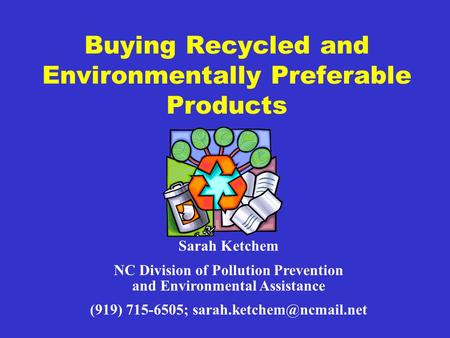 Buying Recycled and Environmentally Preferable Products Sarah Ketchem NC Division of Pollution Prevention and Environmental Assistance (919) 715-6505;