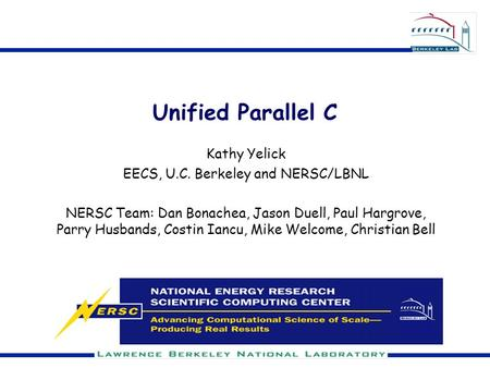 Unified Parallel C Kathy Yelick EECS, U.C. Berkeley and NERSC/LBNL NERSC Team: Dan Bonachea, Jason Duell, Paul Hargrove, Parry Husbands, Costin Iancu,