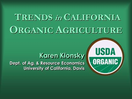 T RENDS in C ALIFORNIA O RGANIC A GRICULTURE Karen Klonsky Dept. of Ag. & Resource Economics University of California, Davis Karen Klonsky Dept. of Ag.