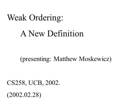 Weak Ordering: A New Definition (presenting: Matthew Moskewicz) CS258, UCB, 2002. (2002.02.28)