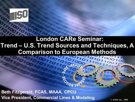 1 - © ISO, Inc., 2008 London CARe Seminar: Trend – U.S. Trend Sources and Techniques, A Comparison to European Methods Beth Fitzgerald, FCAS, MAAA, CPCU.