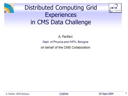 29 Sept 2004 CHEP04 A. Fanfani INFN Bologna 1 A. Fanfani Dept. of Physics and INFN, Bologna on behalf of the CMS Collaboration Distributed Computing Grid.