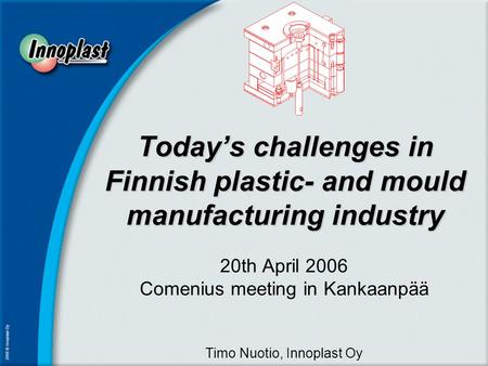 Today's challenges in Finnish plastic- and mould manufacturing industry 20th April 2006 Comenius meeting in Kankaanpää Timo Nuotio, Innoplast Oy.